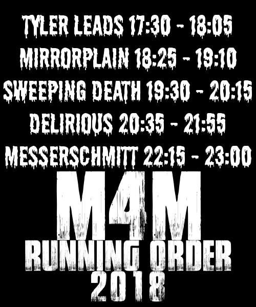 M4M 2018 Running Order: Tyler Leads: 17:30, Mirrorplan: 18:25, Sweeping Death: 19:30, Delirious: 20:35, Messerschmitt: 22:15